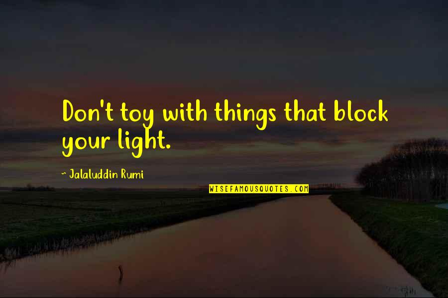Jalaluddin Quotes By Jalaluddin Rumi: Don't toy with things that block your light.