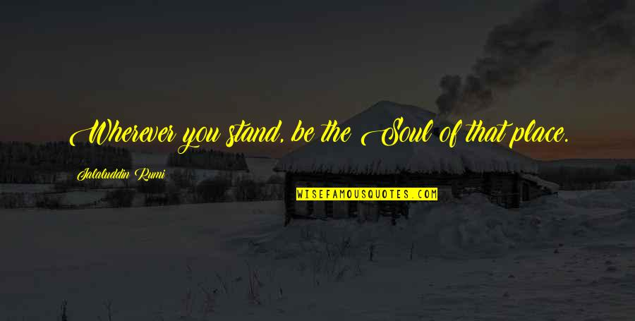 Jalaluddin Quotes By Jalaluddin Rumi: Wherever you stand, be the Soul of that