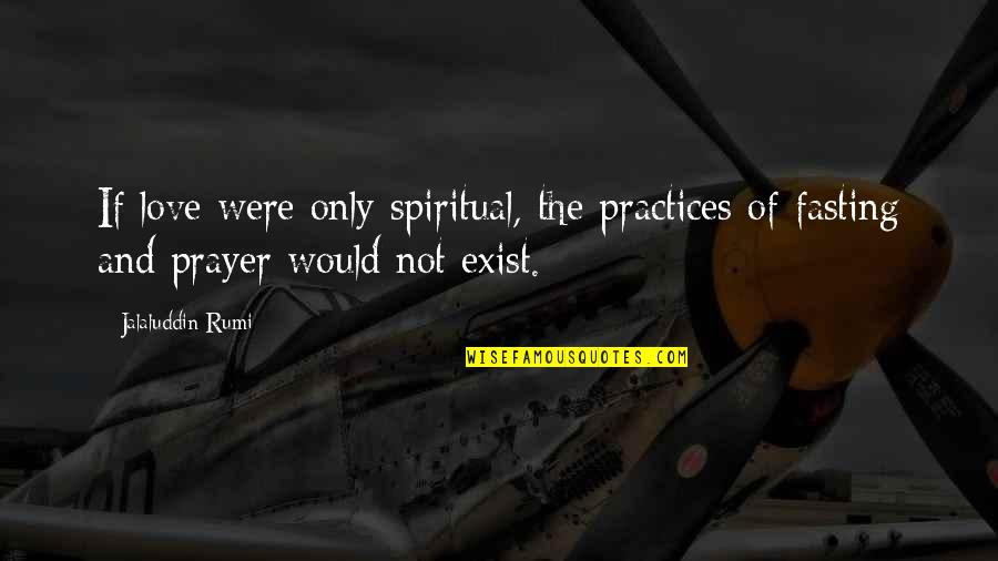 Jalaluddin Quotes By Jalaluddin Rumi: If love were only spiritual, the practices of