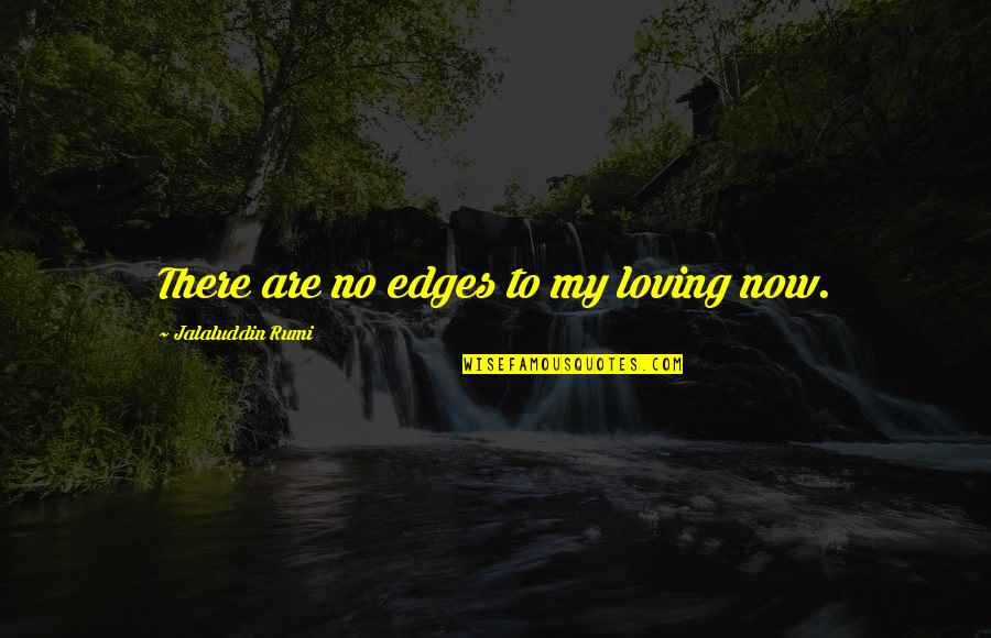 Jalaluddin Quotes By Jalaluddin Rumi: There are no edges to my loving now.