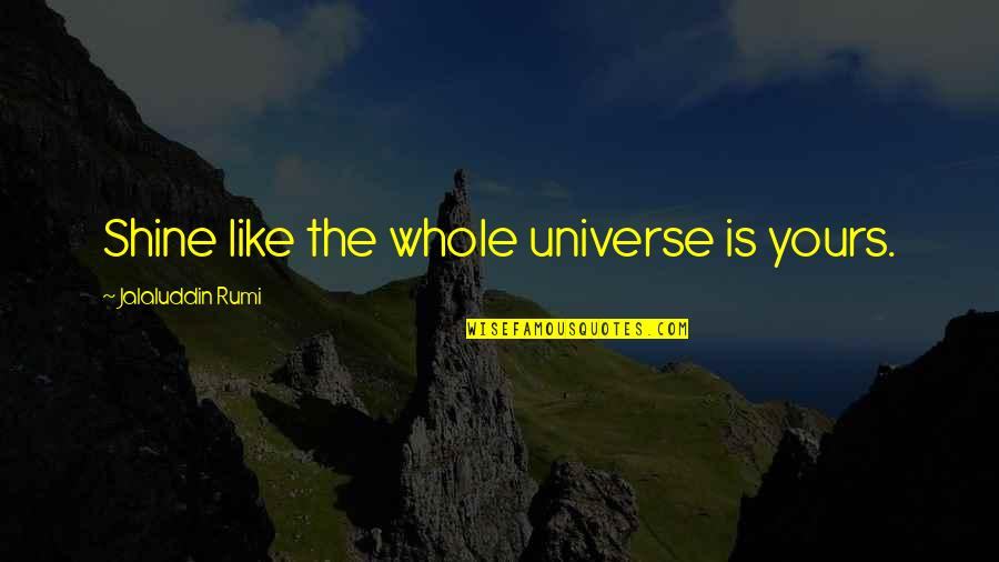 Jalaluddin Quotes By Jalaluddin Rumi: Shine like the whole universe is yours.