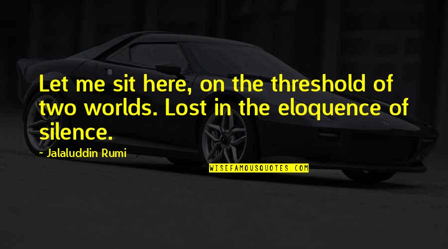 Jalaluddin Quotes By Jalaluddin Rumi: Let me sit here, on the threshold of
