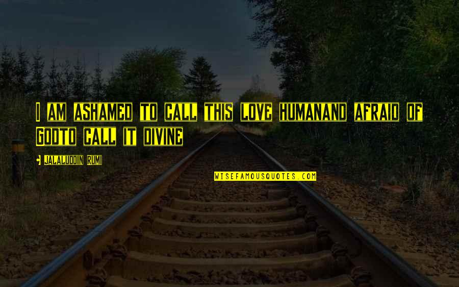 Jalaluddin Quotes By Jalaluddin Rumi: I am ashamed to call this love humanand
