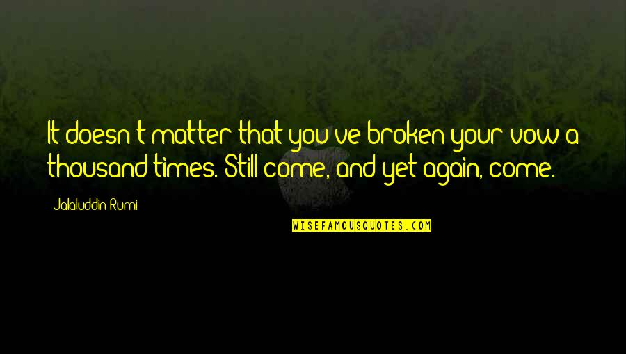 Jalaluddin Quotes By Jalaluddin Rumi: It doesn't matter that you've broken your vow