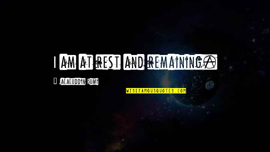 Jalaluddin Quotes By Jalaluddin Rumi: I am at rest and remaining.