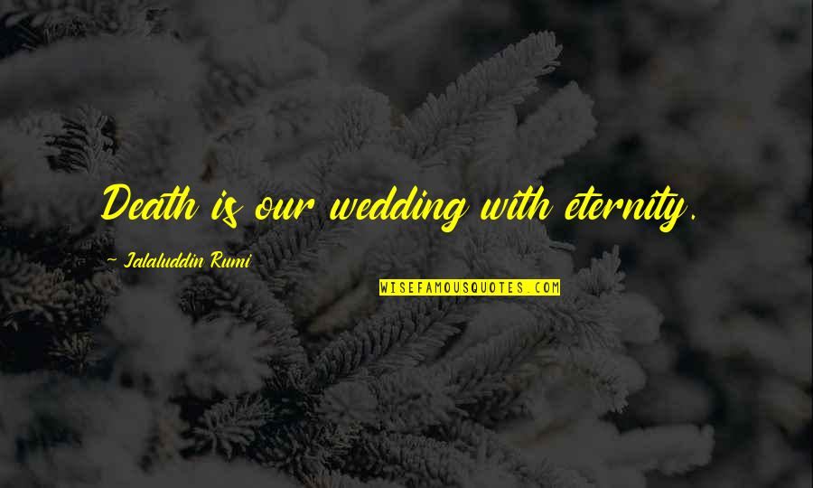 Jalaluddin Quotes By Jalaluddin Rumi: Death is our wedding with eternity.