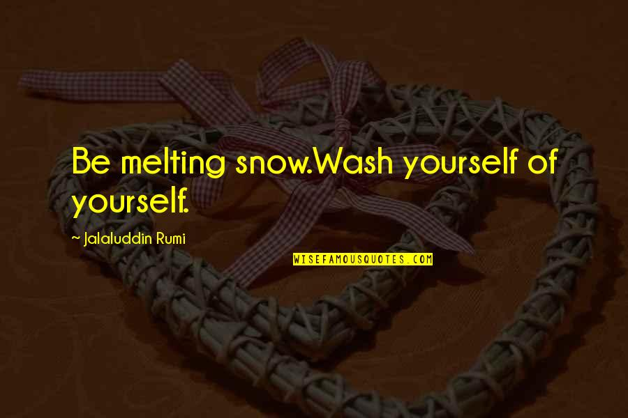 Jalaluddin Quotes By Jalaluddin Rumi: Be melting snow.Wash yourself of yourself.
