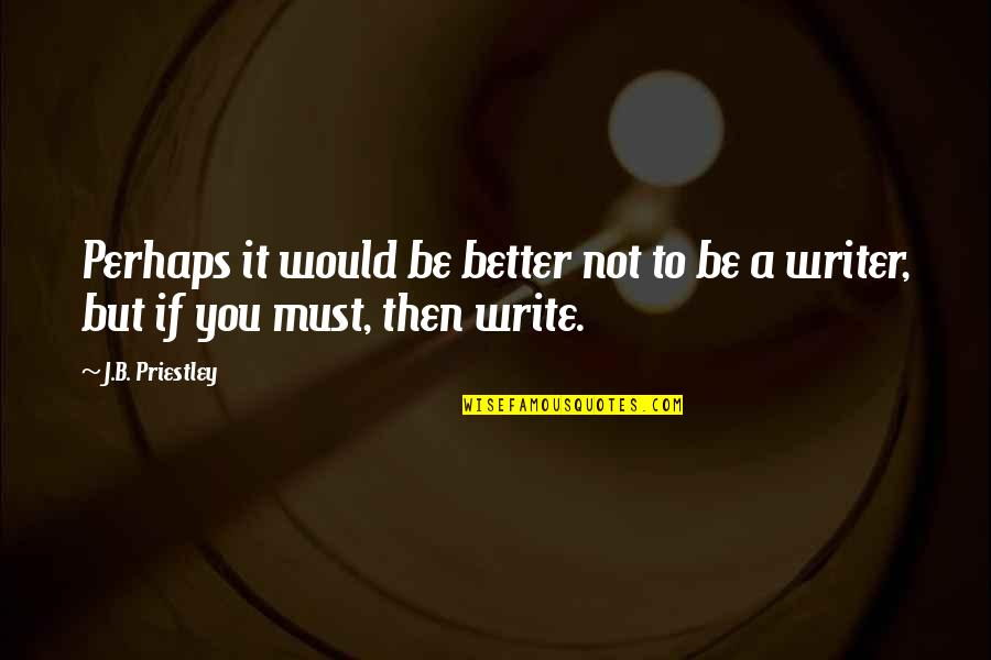 Jamaica Famous Quotes By J.B. Priestley: Perhaps it would be better not to be