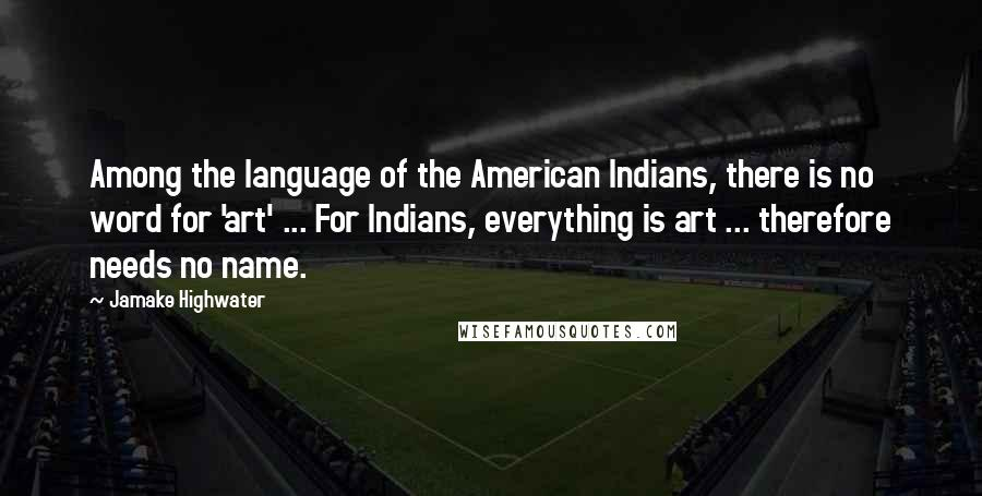 Jamake Highwater quotes: Among the language of the American Indians, there is no word for 'art' ... For Indians, everything is art ... therefore needs no name.