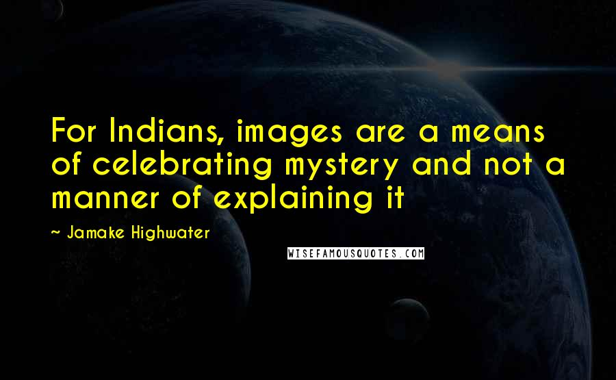 Jamake Highwater quotes: For Indians, images are a means of celebrating mystery and not a manner of explaining it