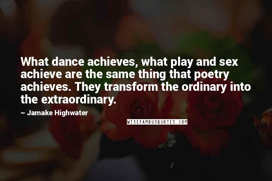 Jamake Highwater quotes: What dance achieves, what play and sex achieve are the same thing that poetry achieves. They transform the ordinary into the extraordinary.