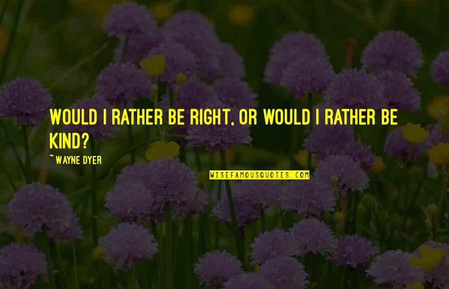 Jame Gumb Quotes By Wayne Dyer: Would I rather be right, or would I