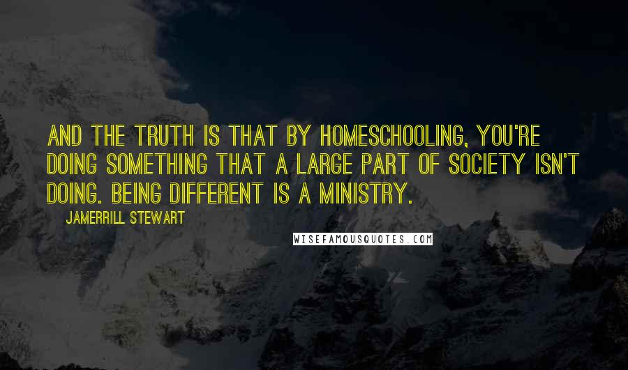 Jamerrill Stewart quotes: And the truth is that by homeschooling, you're doing something that a large part of society isn't doing. Being different is a ministry.