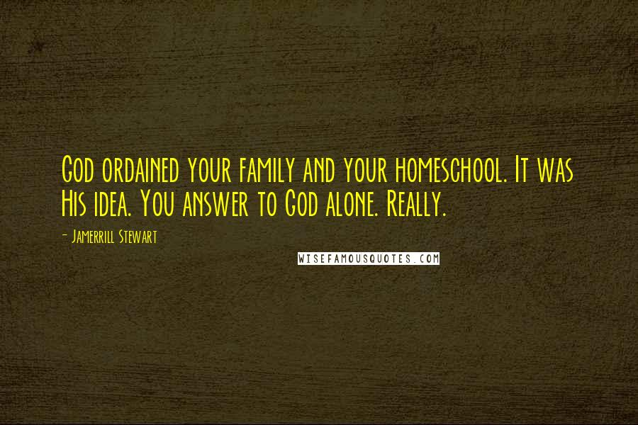 Jamerrill Stewart quotes: God ordained your family and your homeschool. It was His idea. You answer to God alone. Really.