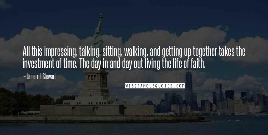 Jamerrill Stewart quotes: All this impressing, talking, sitting, walking, and getting up together takes the investment of time. The day in and day out living the life of faith.