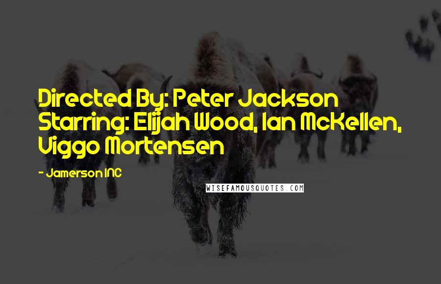 Jamerson INC quotes: Directed By: Peter Jackson Starring: Elijah Wood, Ian McKellen, Viggo Mortensen