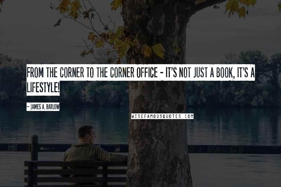 James A. Barlow quotes: From The Corner To The Corner Office - It's Not Just A Book, It's A Lifestyle!