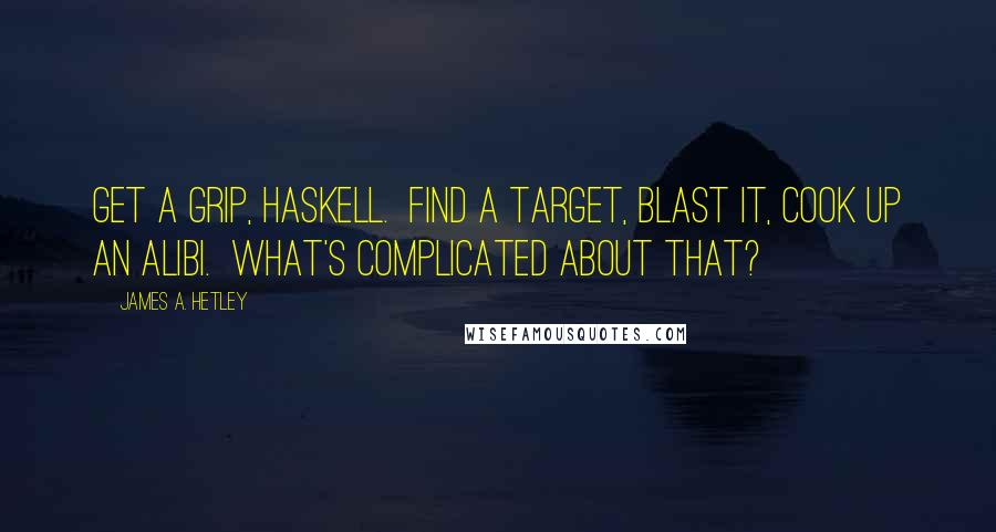 James A. Hetley quotes: Get a grip, Haskell. Find a target, blast it, cook up an alibi. What's complicated about that?