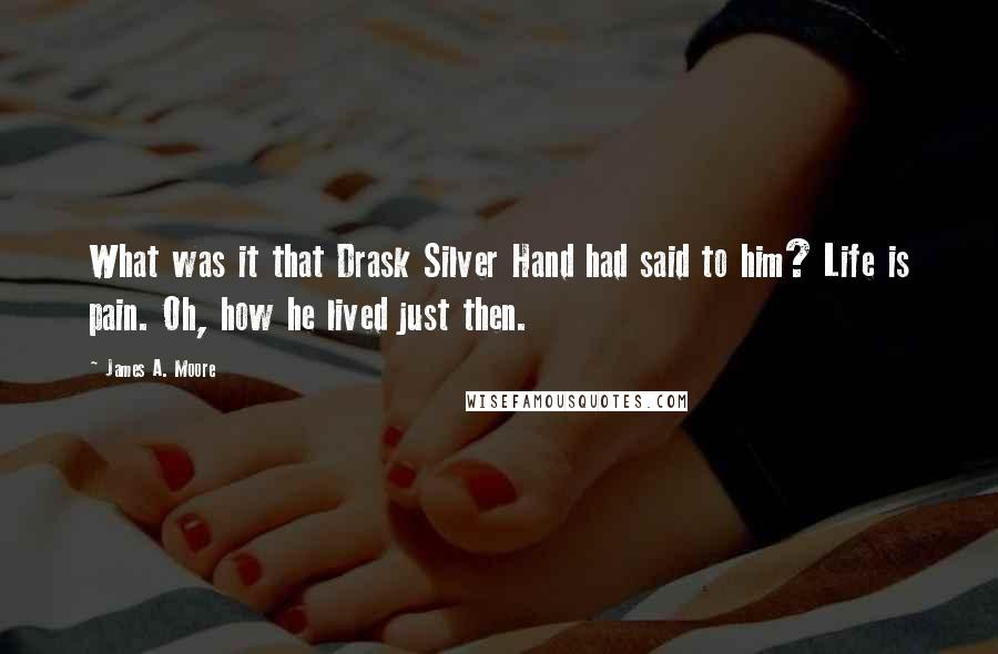 James A. Moore quotes: What was it that Drask Silver Hand had said to him? Life is pain. Oh, how he lived just then.
