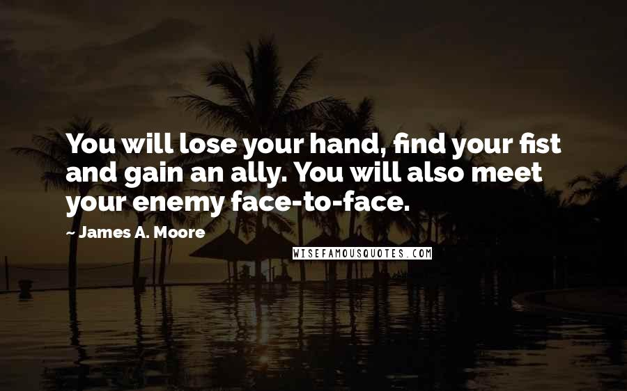 James A. Moore quotes: You will lose your hand, find your fist and gain an ally. You will also meet your enemy face-to-face.