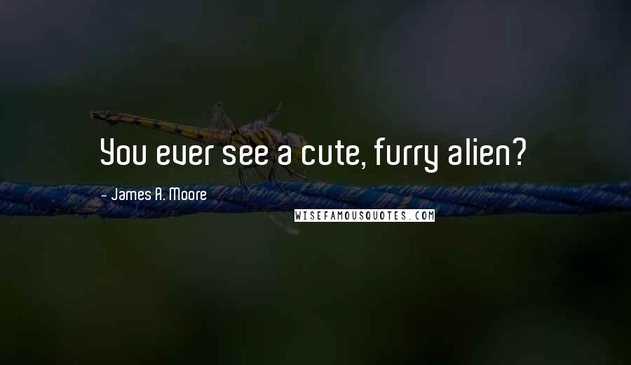 James A. Moore quotes: You ever see a cute, furry alien?