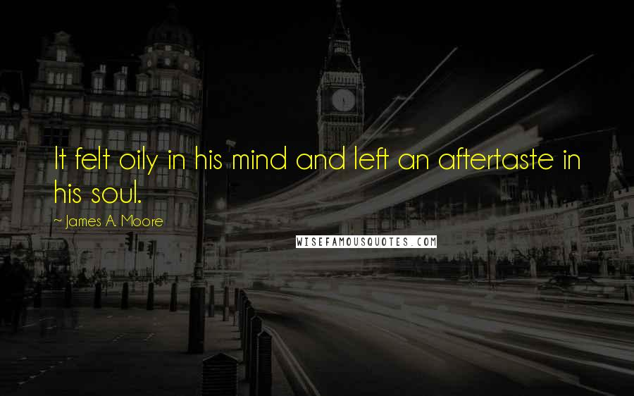 James A. Moore quotes: It felt oily in his mind and left an aftertaste in his soul.