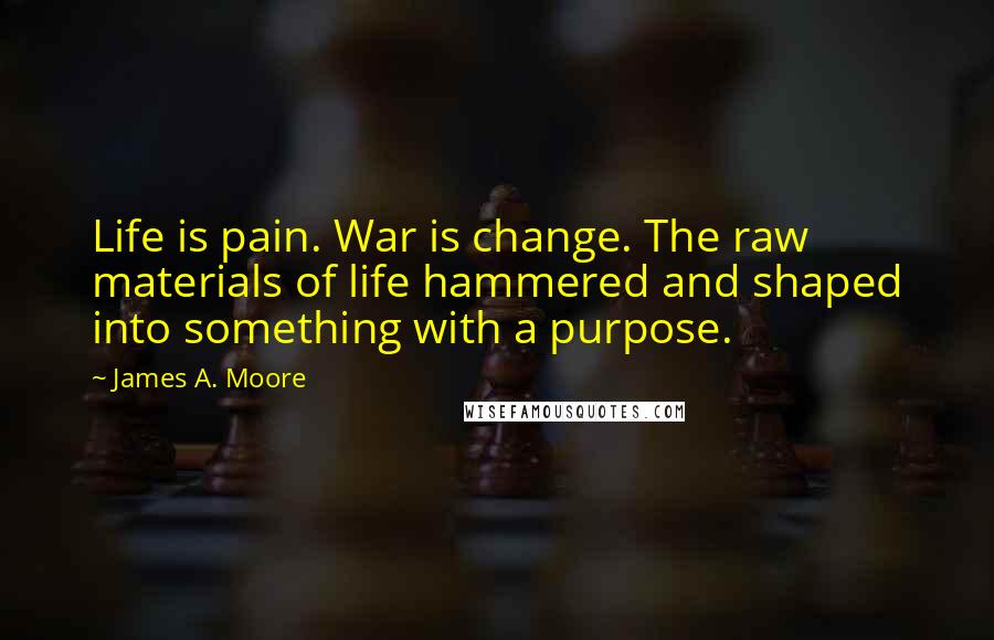 James A. Moore quotes: Life is pain. War is change. The raw materials of life hammered and shaped into something with a purpose.