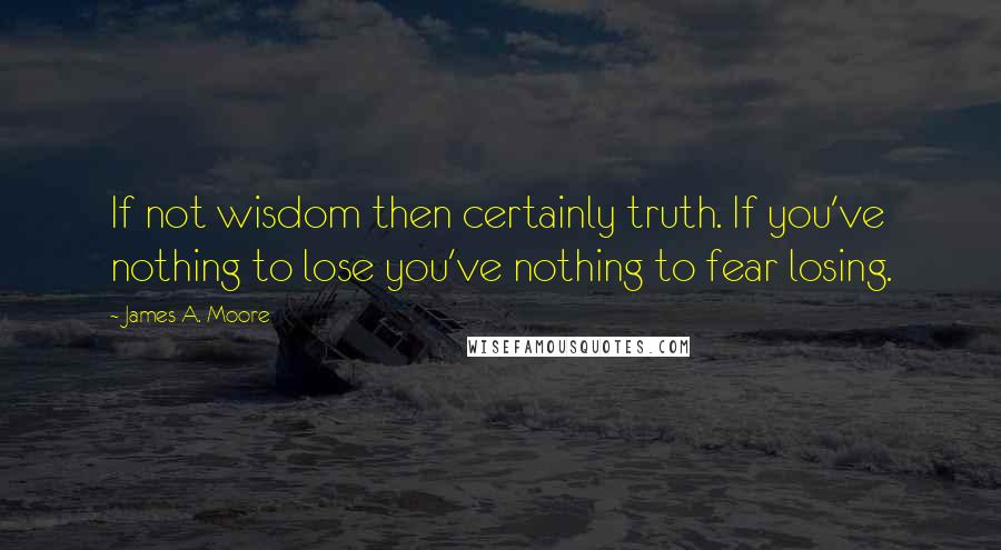 James A. Moore quotes: If not wisdom then certainly truth. If you've nothing to lose you've nothing to fear losing.