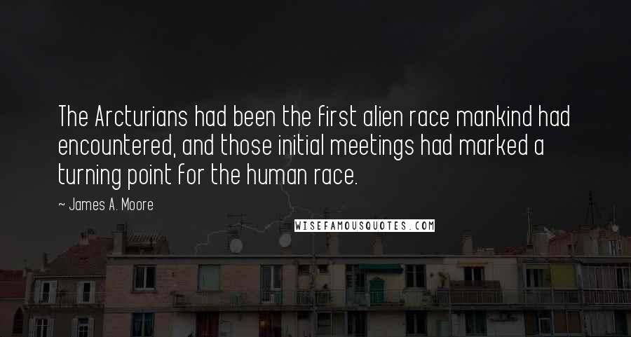 James A. Moore quotes: The Arcturians had been the first alien race mankind had encountered, and those initial meetings had marked a turning point for the human race.