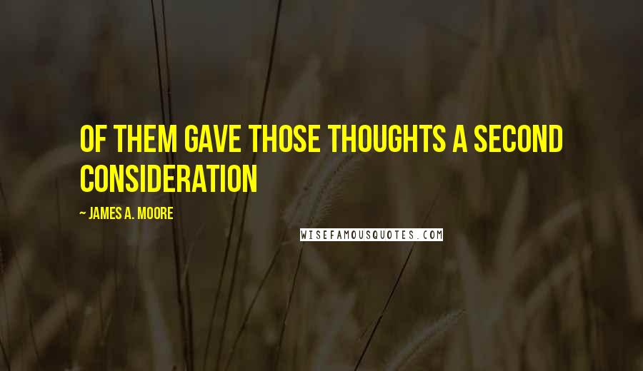 James A. Moore quotes: of them gave those thoughts a second consideration