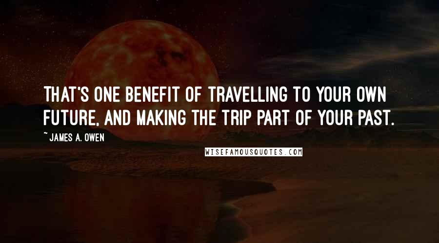 James A. Owen quotes: That's one benefit of travelling to your own future, and making the trip part of your past.