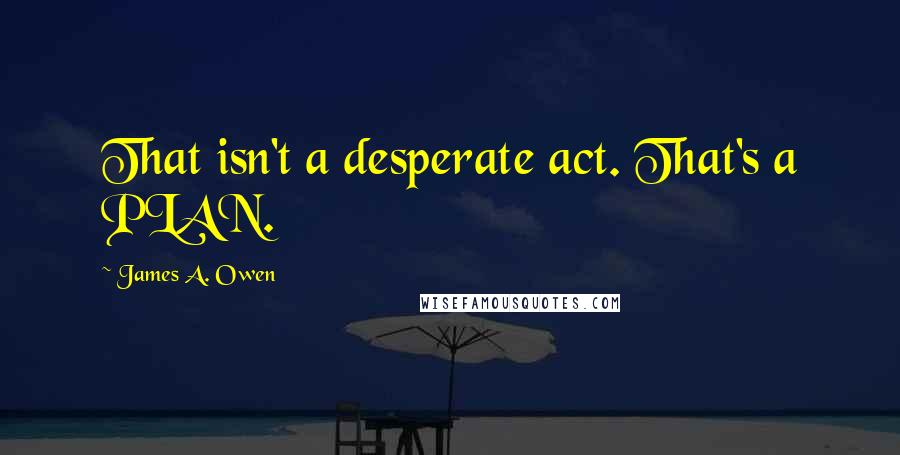James A. Owen quotes: That isn't a desperate act. That's a PLAN.