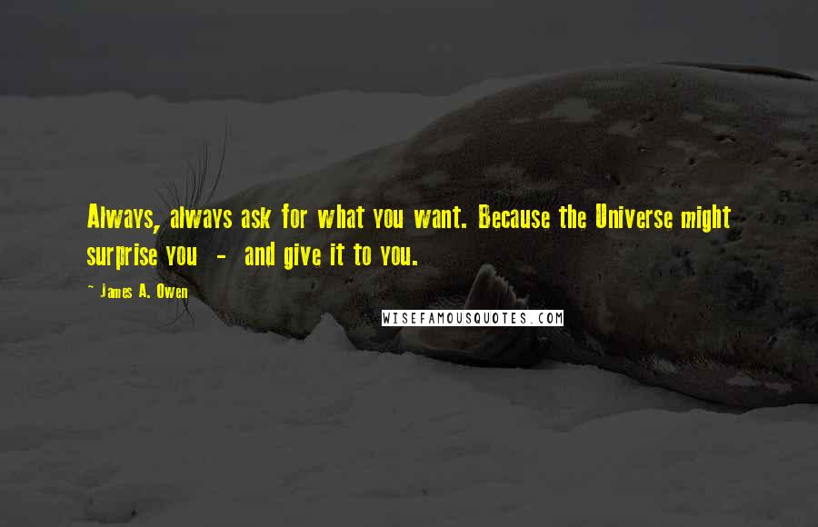 James A. Owen quotes: Always, always ask for what you want. Because the Universe might surprise you - and give it to you.