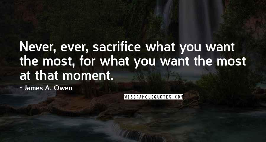 James A. Owen quotes: Never, ever, sacrifice what you want the most, for what you want the most at that moment.