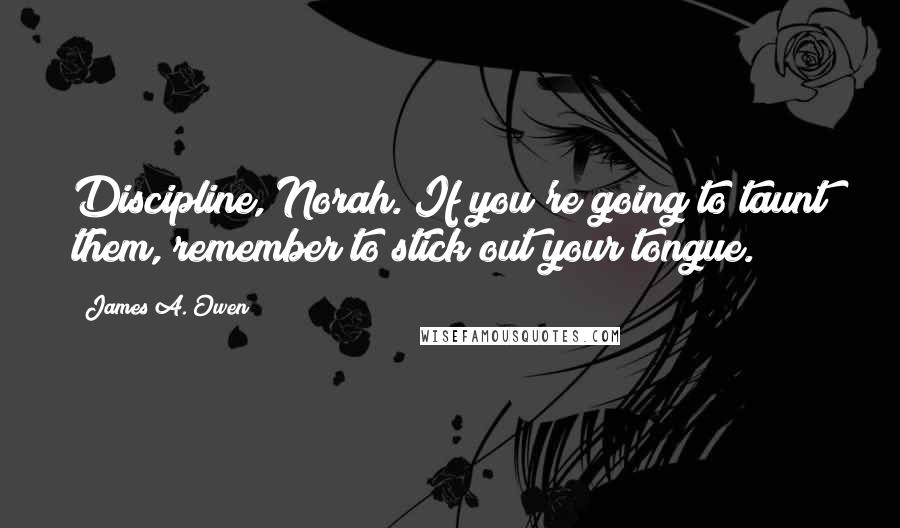 James A. Owen quotes: Discipline, Norah. If you're going to taunt them, remember to stick out your tongue.