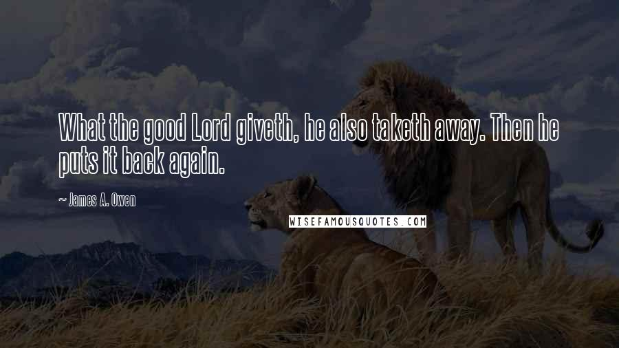 James A. Owen quotes: What the good Lord giveth, he also taketh away. Then he puts it back again.
