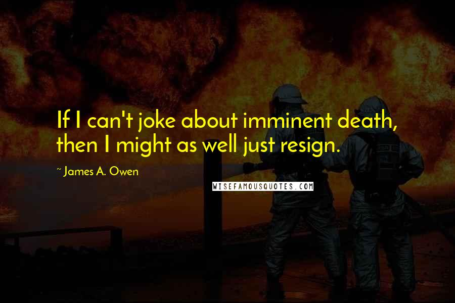 James A. Owen quotes: If I can't joke about imminent death, then I might as well just resign.