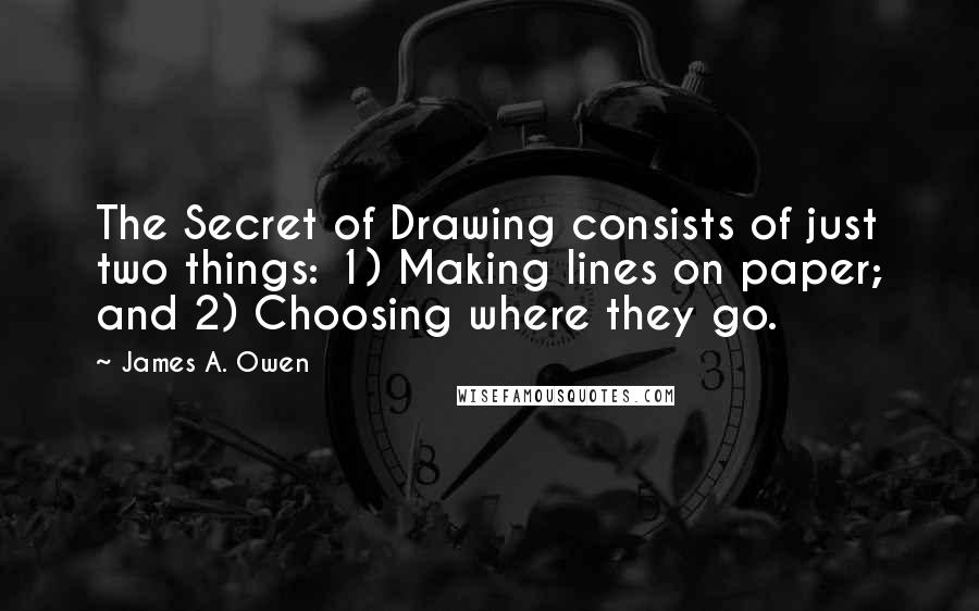 James A. Owen quotes: The Secret of Drawing consists of just two things: 1) Making lines on paper; and 2) Choosing where they go.