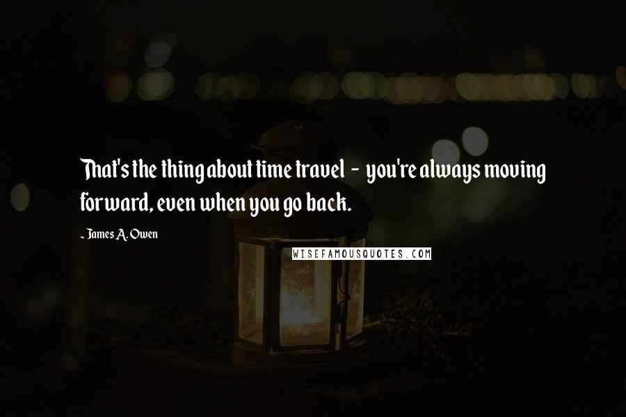 James A. Owen quotes: That's the thing about time travel - you're always moving forward, even when you go back.