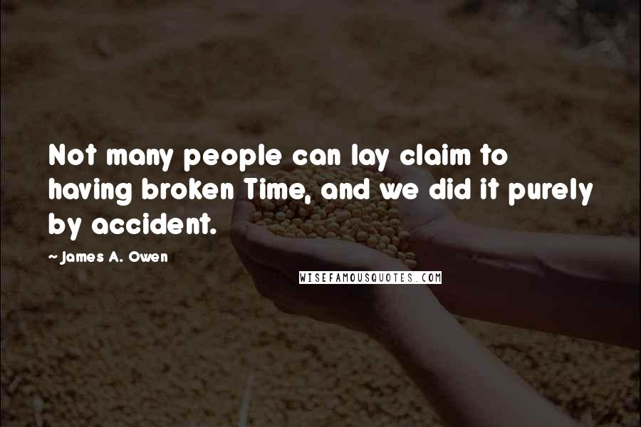 James A. Owen quotes: Not many people can lay claim to having broken Time, and we did it purely by accident.