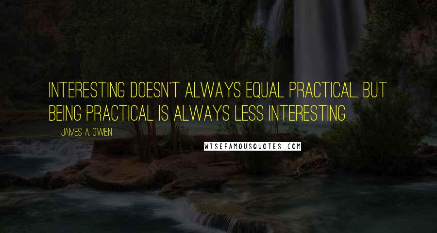 James A. Owen quotes: Interesting doesn't always equal practical, but being practical is always less interesting.