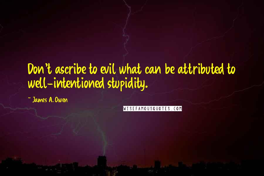 James A. Owen quotes: Don't ascribe to evil what can be attributed to well-intentioned stupidity.