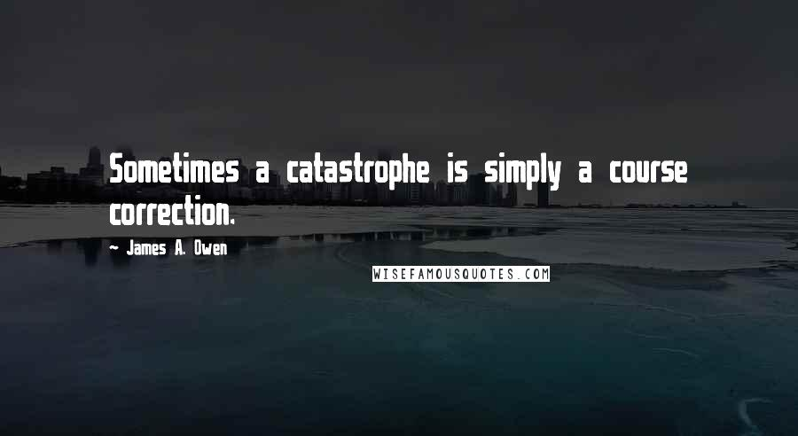 James A. Owen quotes: Sometimes a catastrophe is simply a course correction.