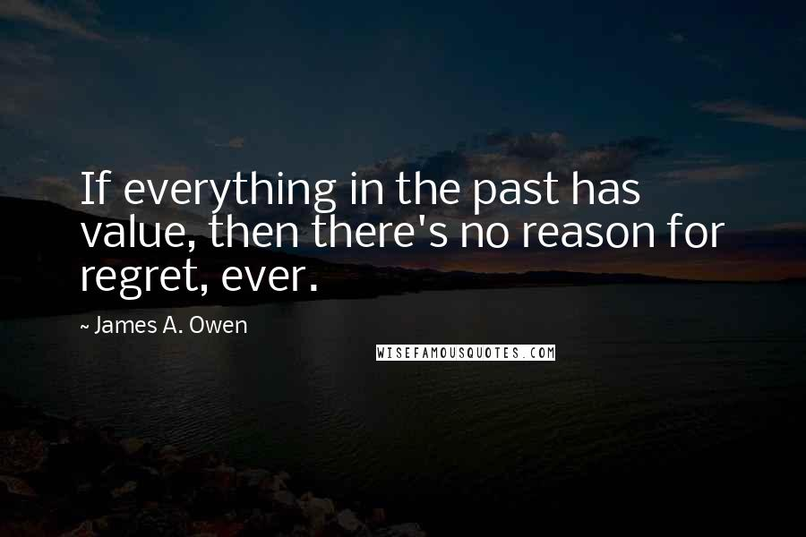 James A. Owen quotes: If everything in the past has value, then there's no reason for regret, ever.