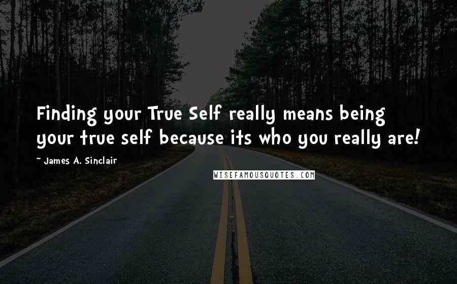 James A. Sinclair quotes: Finding your True Self really means being your true self because its who you really are!