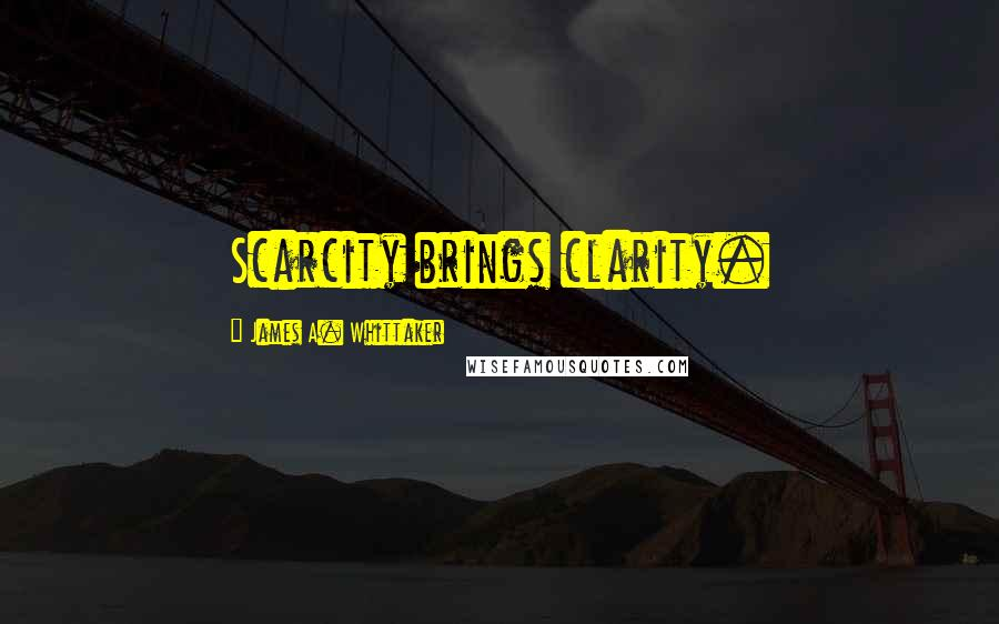 James A. Whittaker quotes: Scarcity brings clarity.