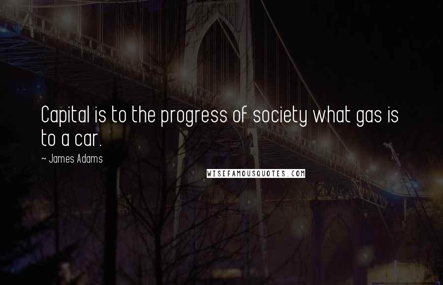 James Adams quotes: Capital is to the progress of society what gas is to a car.