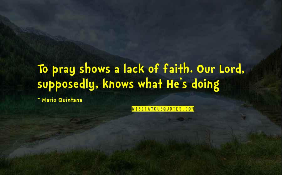 James Addison Quotes By Mario Quintana: To pray shows a lack of faith. Our