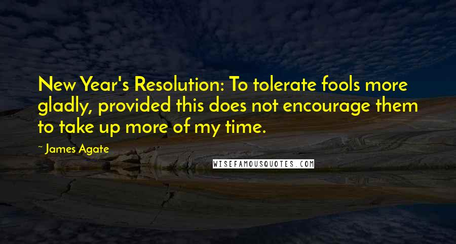James Agate quotes: New Year's Resolution: To tolerate fools more gladly, provided this does not encourage them to take up more of my time.