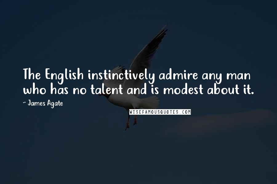 James Agate quotes: The English instinctively admire any man who has no talent and is modest about it.